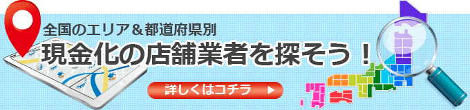 全国のエリア&都道府県別現金化の店舗業者を探そう!