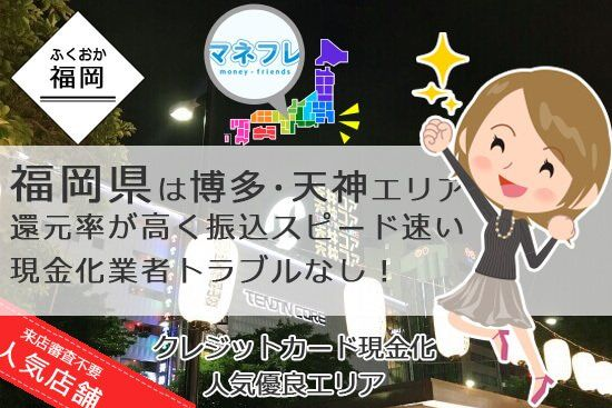 福岡の博多や天神エリアはトラブルナシの現金化業者が多く振込スピードが早いと評判!
