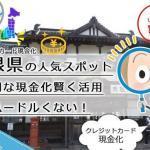 クレジットカード現金化島根県【松江】の観光ついでに見つける地元店舗型の評判業者とは