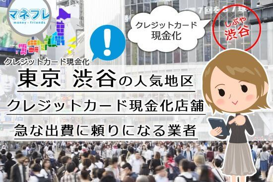 渋谷のクレジットカード現金化はかなりの人気地区だから急な出費にお頼りになる業者が多い
