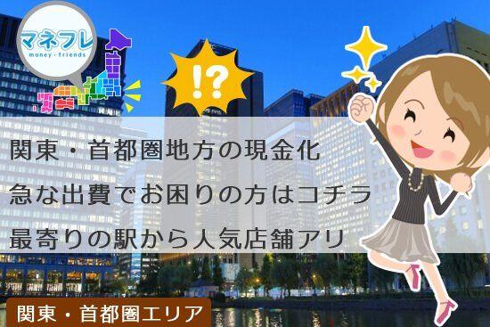 関東首都圏エリアの現金化急な出費でお困りの方はコチラへ最寄り駅近くに人気店舗あります