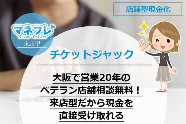 チケットジャックは大阪で営業20年のベテラン店舗だから相談無料!