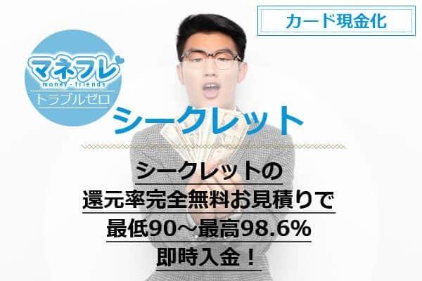 シークレットの還元率完全無料お見積りで最低90~最高98.6%を即時入金!