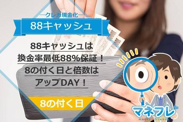 88キャッシュは換金率最低88%保証!8の付く日と倍数はアップDAY!