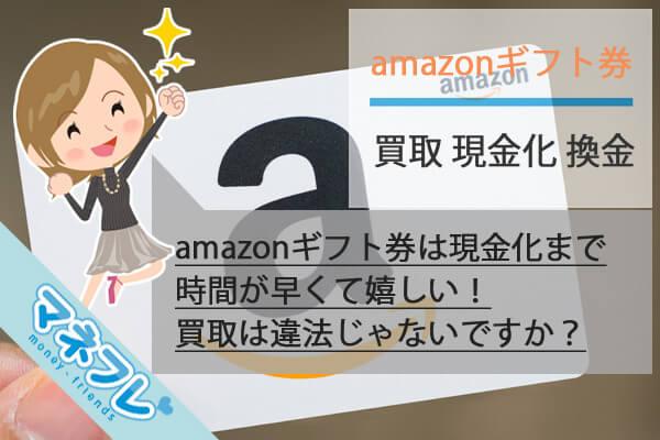 amazonギフト券買取は現金化まで時間がかからない!買取は違法ではないのか?